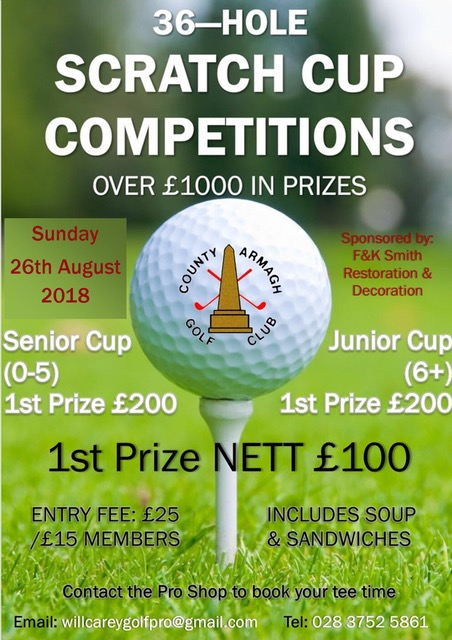 36 HOLE SCRATCH CUP COMPETITIONS  OVER E1000 IN PRIZES  Sunday 26th August 2018  Senior Cup (0-5)  1st Prize £200  Junior Cup (6+)  1st Prize £200  1st Prize Net £100 ENTRY FEE: £25 / MEMBER £15 INCLUDES SOUP & SANDWICHES  Sponsored by F&K Smith